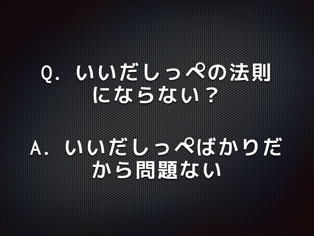 Q. いいだしっぺの法則 にならない? A. いいだしっぺばかりだ から問題ない