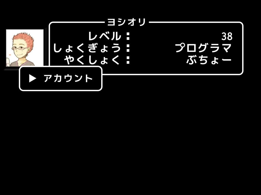 レベル: しょくぎょう: やくしょく: ヨシオリ 38 プログラマ ぶちょー ▶ アカウント