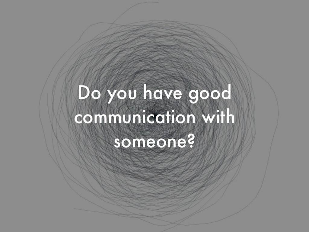 Do you have good communication with someone?