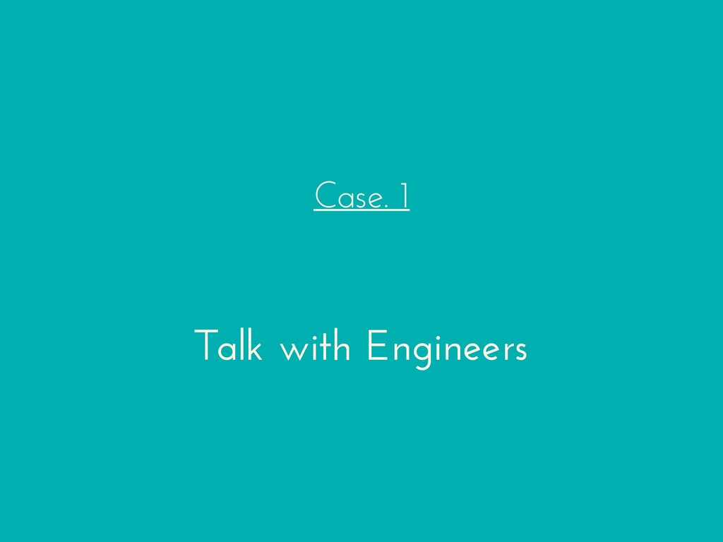 Case. 1 Talk with Engineers