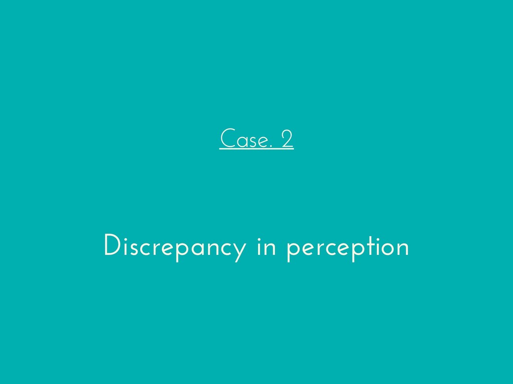 Case. 2 Discrepancy in perception