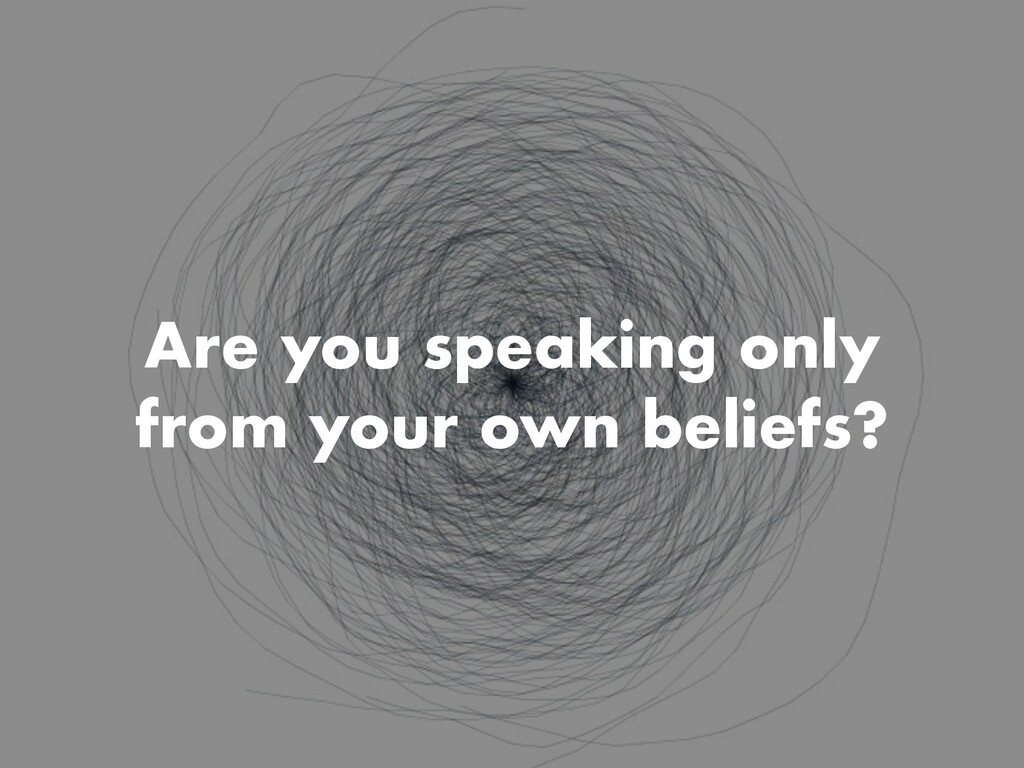 Are you speaking only from your own beliefs?