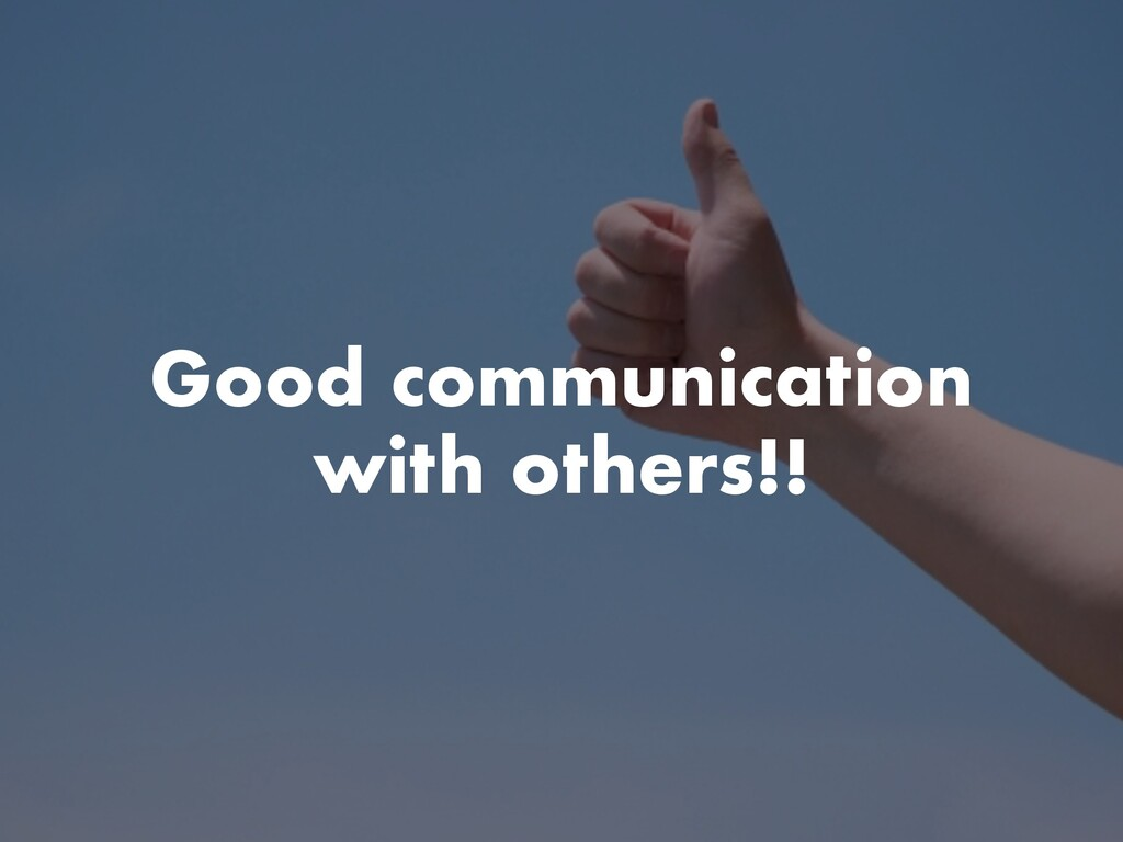 Good communication with others!!