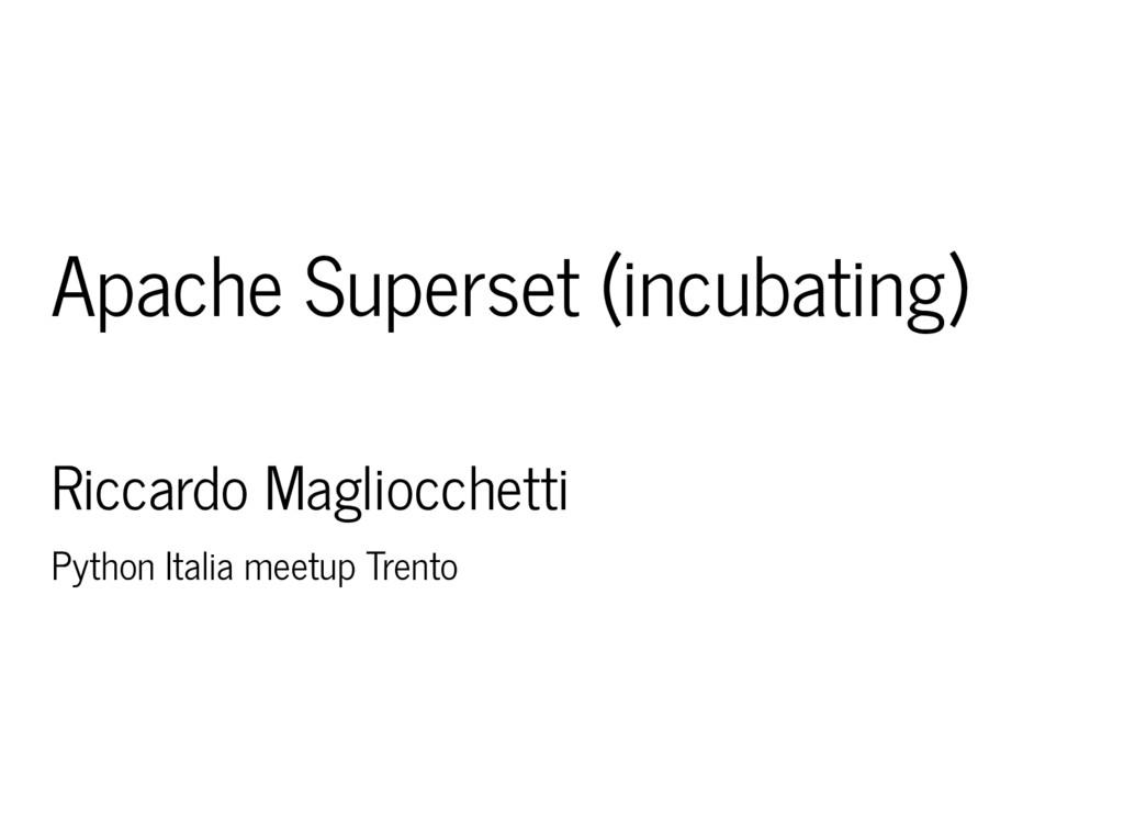Apache Superset (incubating) Riccardo Magliocch...