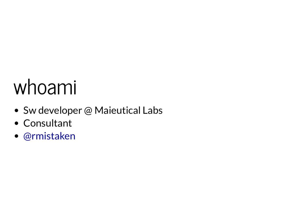 whoami Sw developer @ Maieutical Labs Consultan...