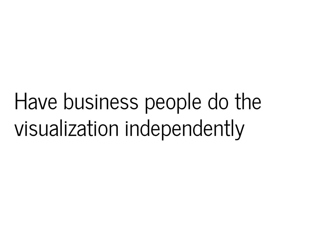 Have business people do the visualization indep...