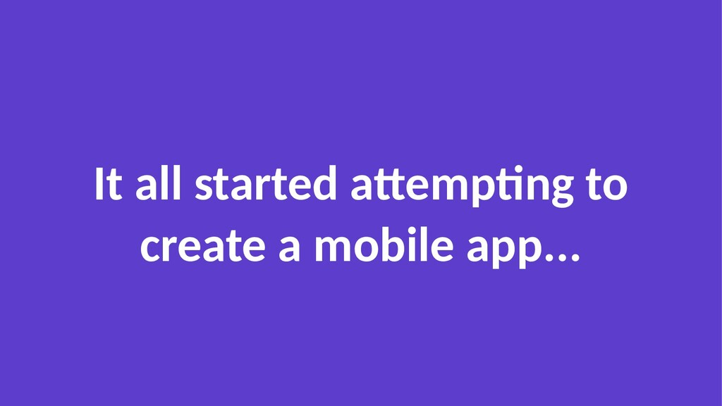 It all started attempting to create a mobile ap...