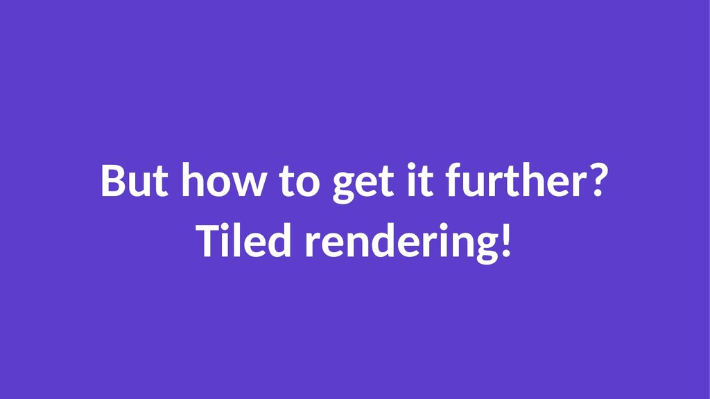 But how to get it further? Tiled rendering!