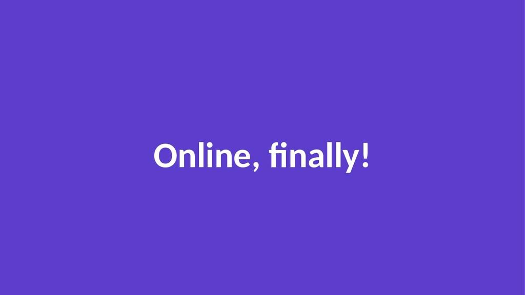 Online, finally!