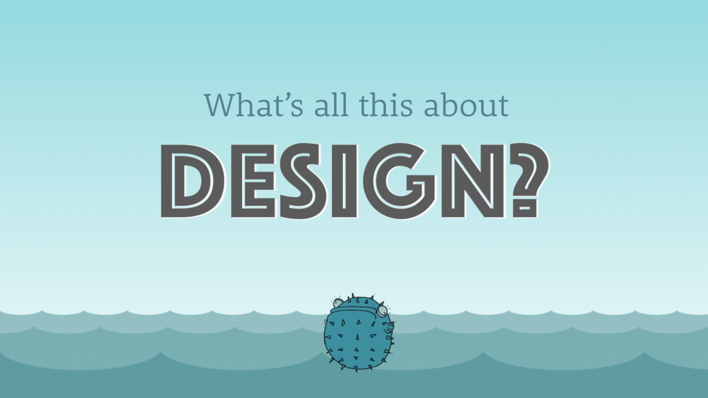 What's all this about design?