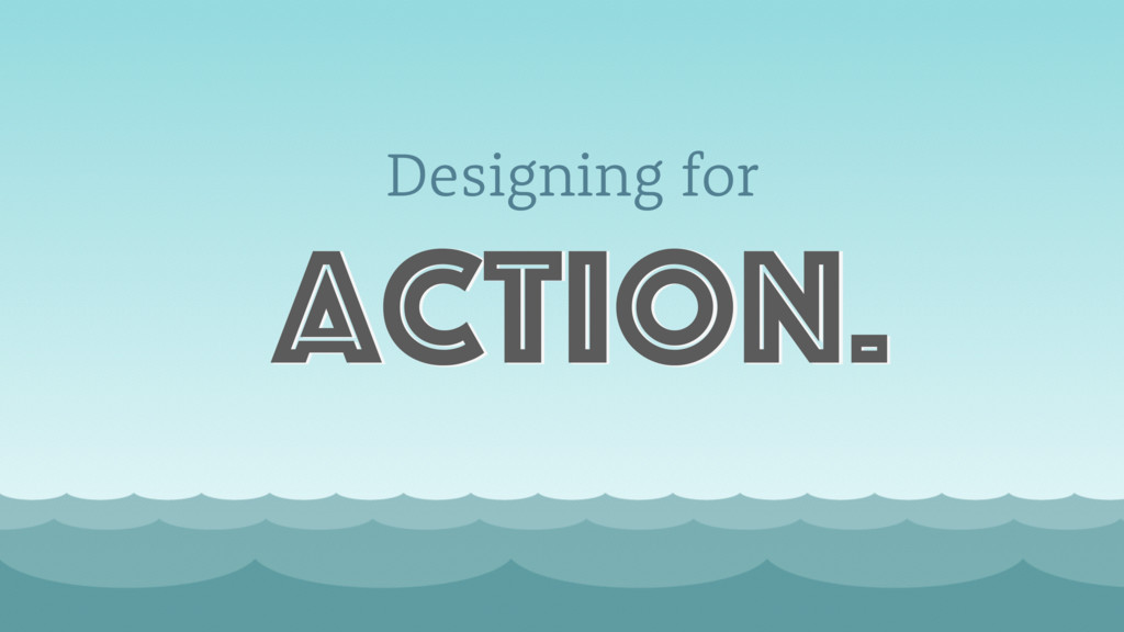 Designing for action.