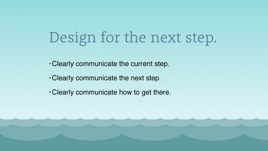 Design for the next step. • Clearly communicate...