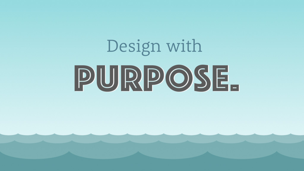 Design with purpose.