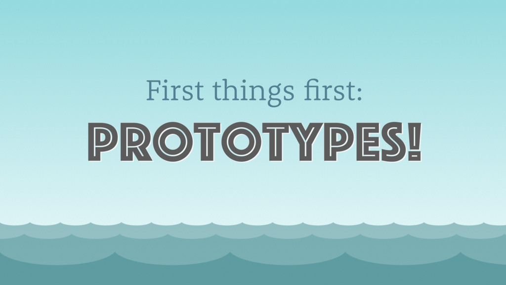 First things first: prototypes!