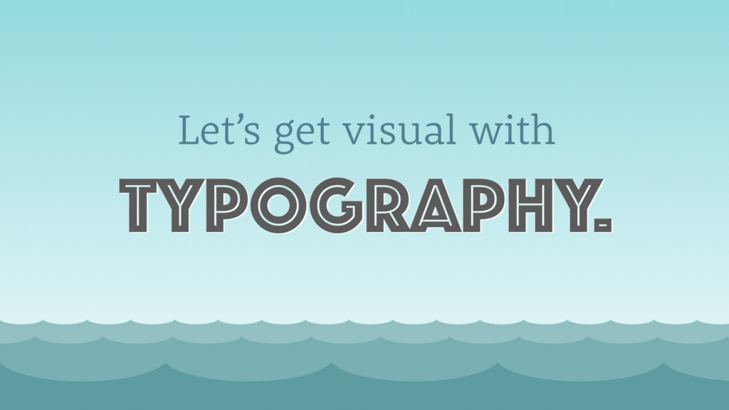 Let's get visual with typography.