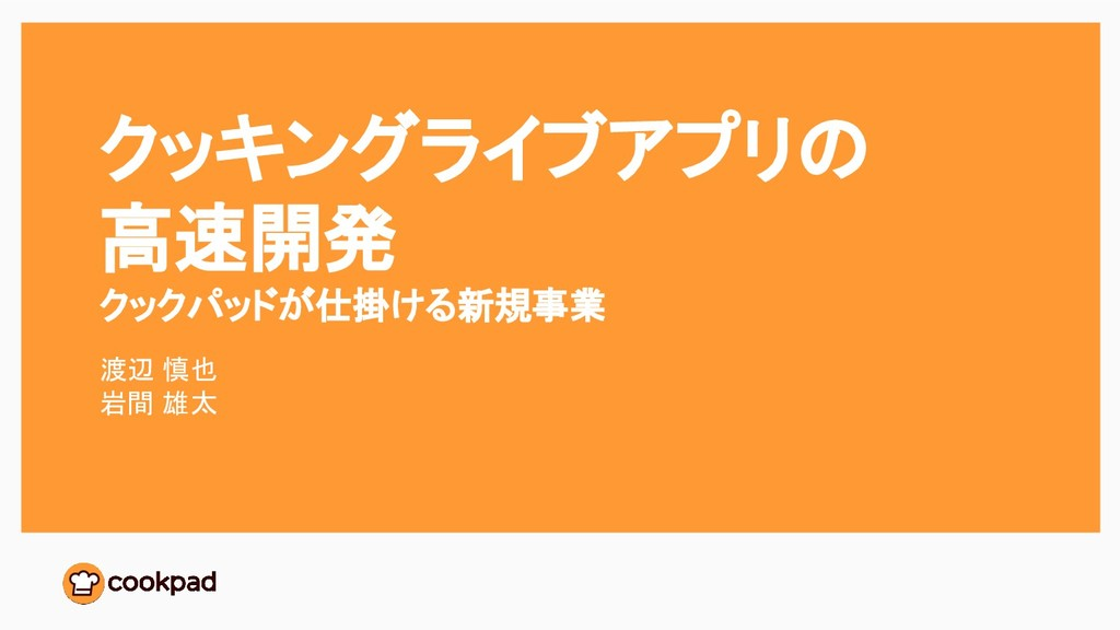 クッキングライブアプリの 高速開発 クックパッドが仕掛ける新規事業 渡辺 慎也 岩間 雄太