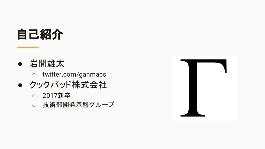 自己紹介 ● 岩間雄太 ○ twitter.com/ganmacs ● クックパッド株式会社 ...