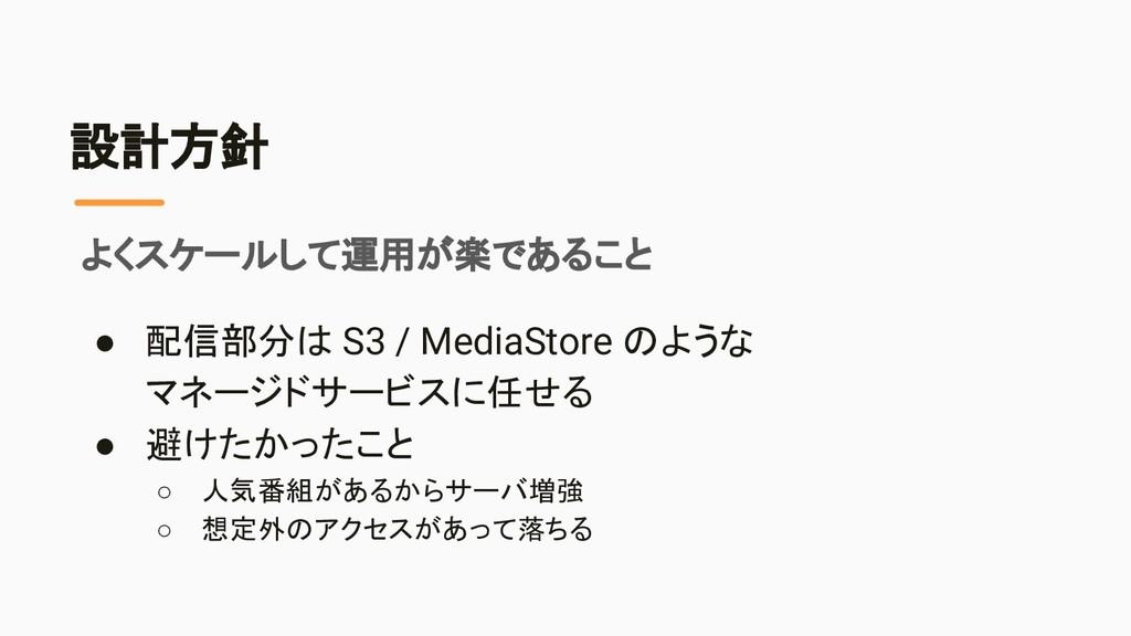 設計方針 ● 配信部分は S3 / MediaStore のような マネージドサービスに任せる...