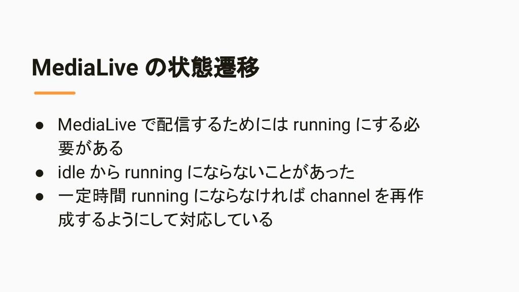 MediaLive の状態遷移 ● MediaLive で配信するためには running に...