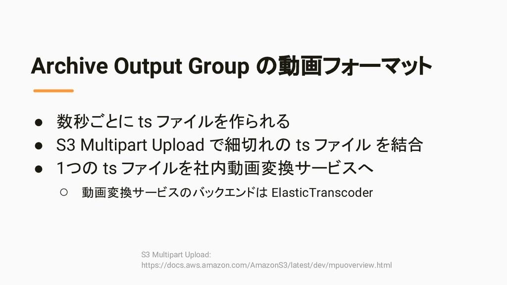 Archive Output Group の動画フォーマット ● 数秒ごとに ts ファイルを...
