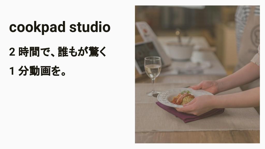 Image Area cookpad studio 2 時間で、誰もが驚く 1 分動画を。