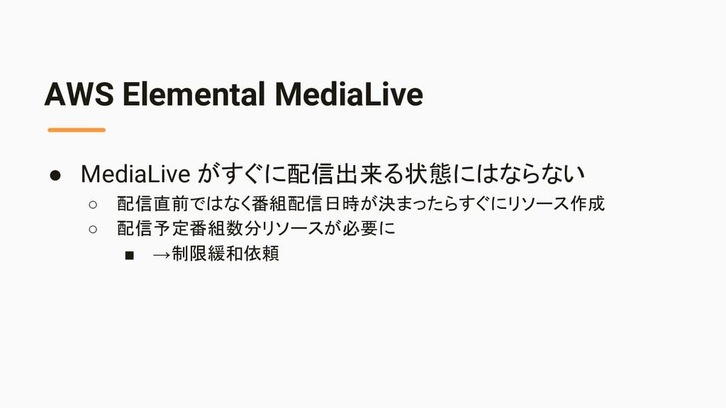 AWS Elemental MediaLive ● MediaLive がすぐに配信出来る状態...