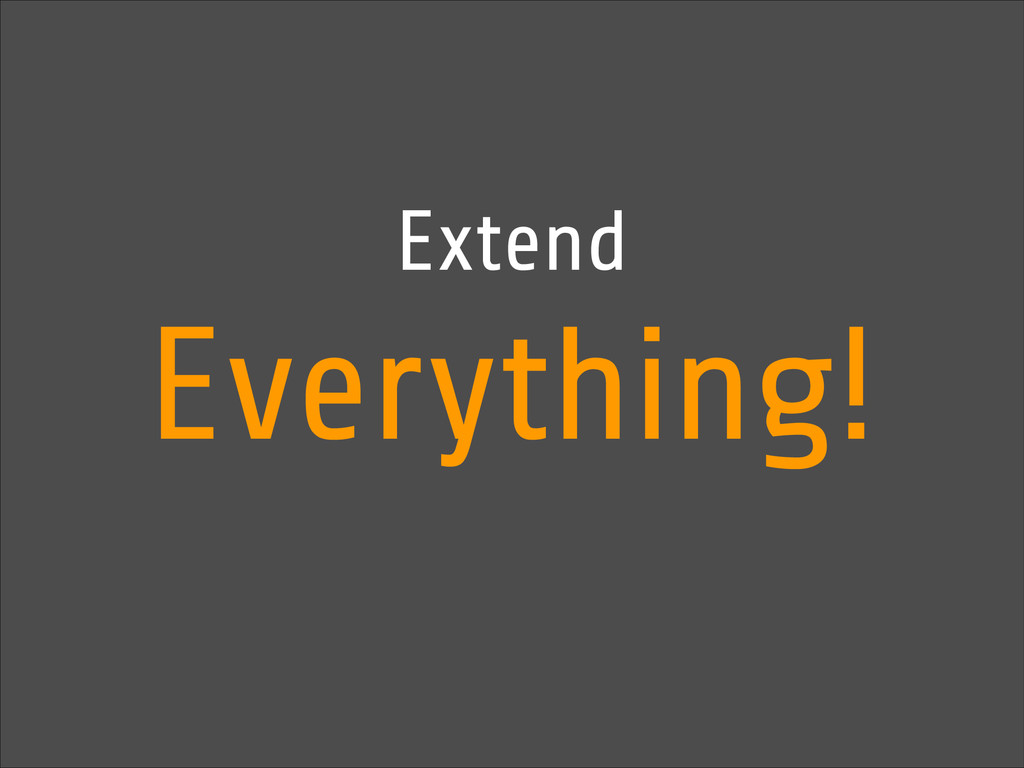 Extend Everything!