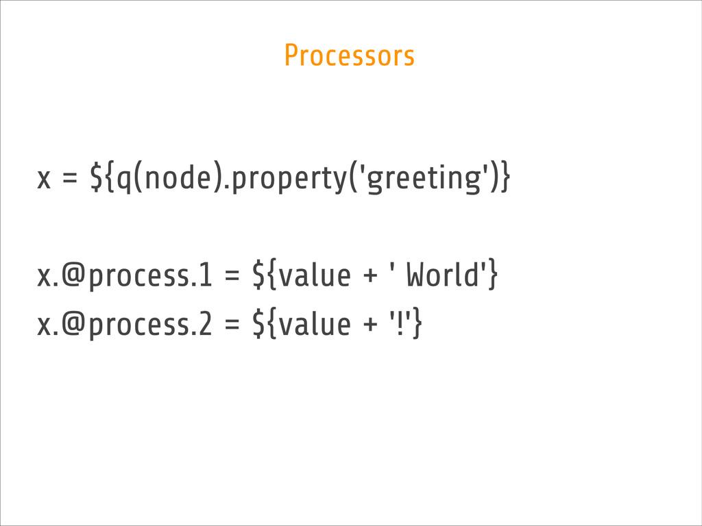 x = ${q(node).property('greeting')} ! x.@proces...