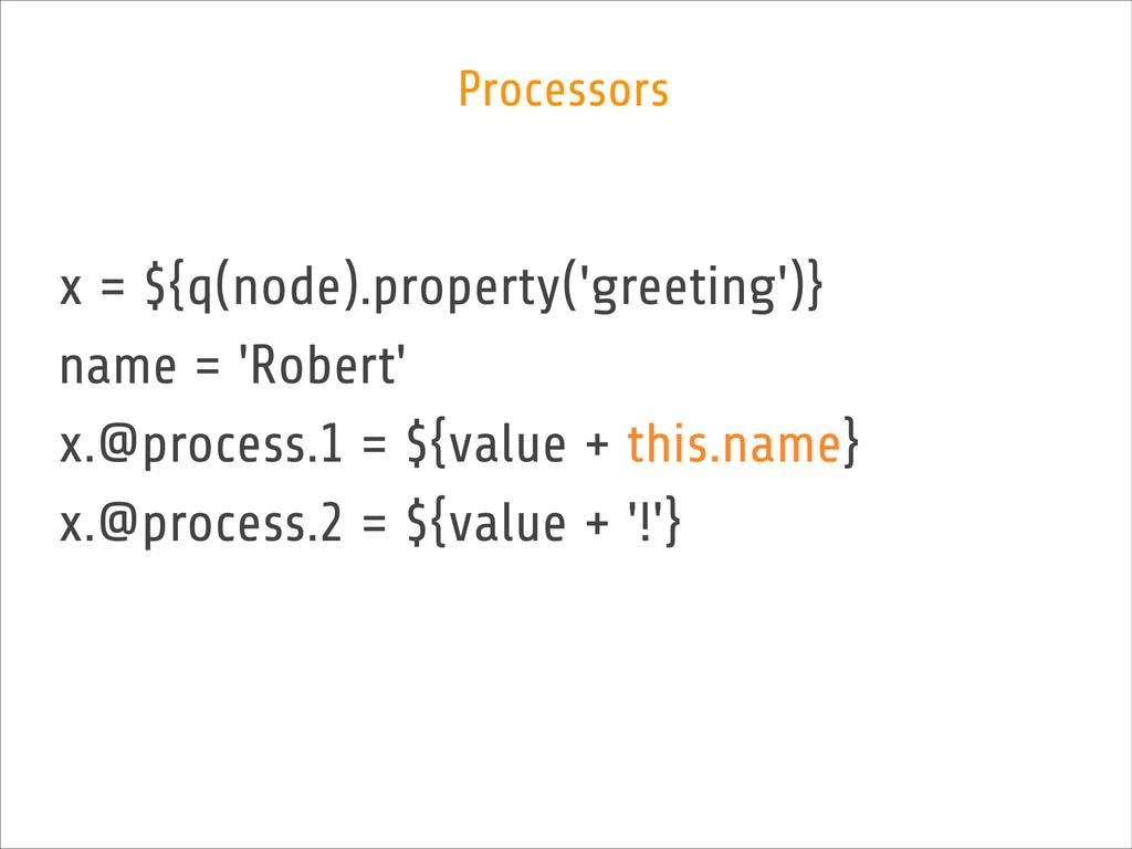 x = ${q(node).property('greeting')} name = 'Rob...
