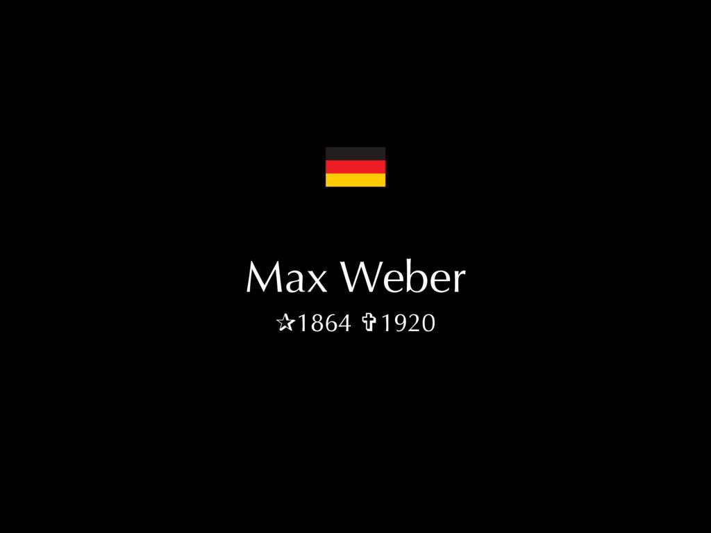 Max Weber ✰1864 ✞1920