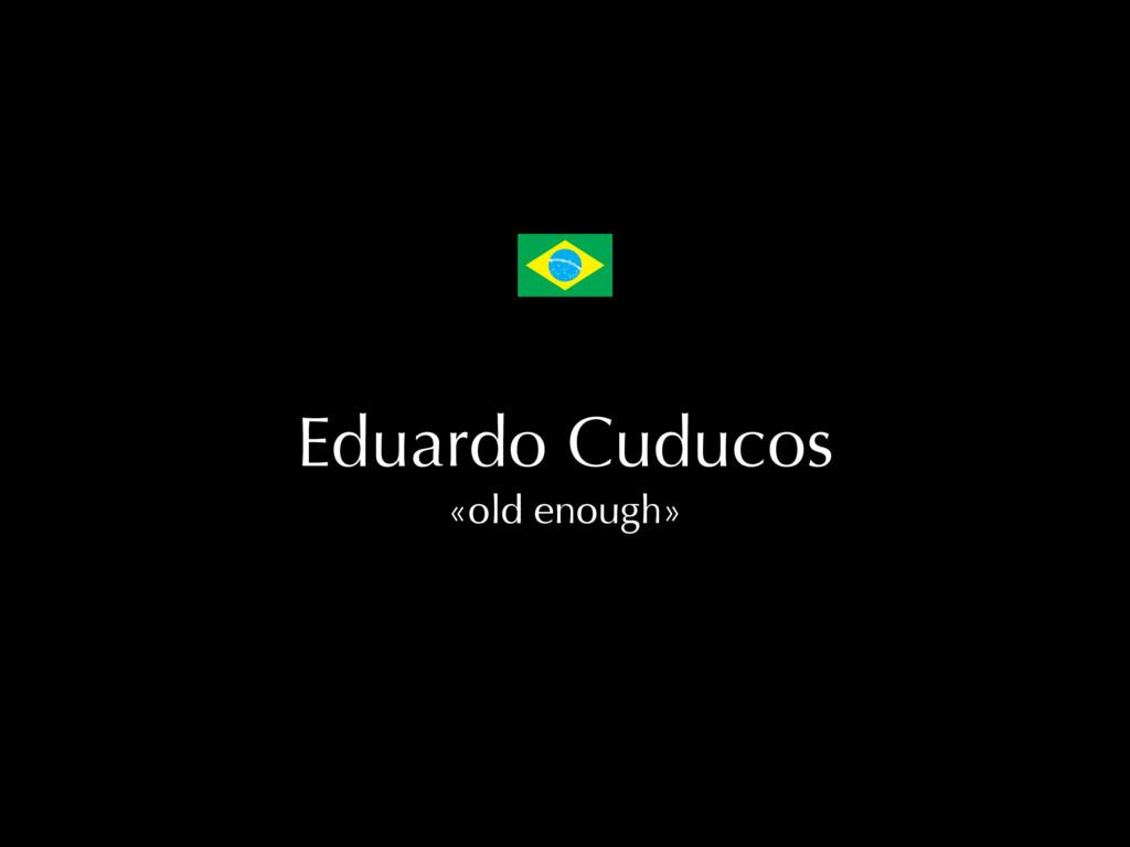 Eduardo Cuducos «old enough»
