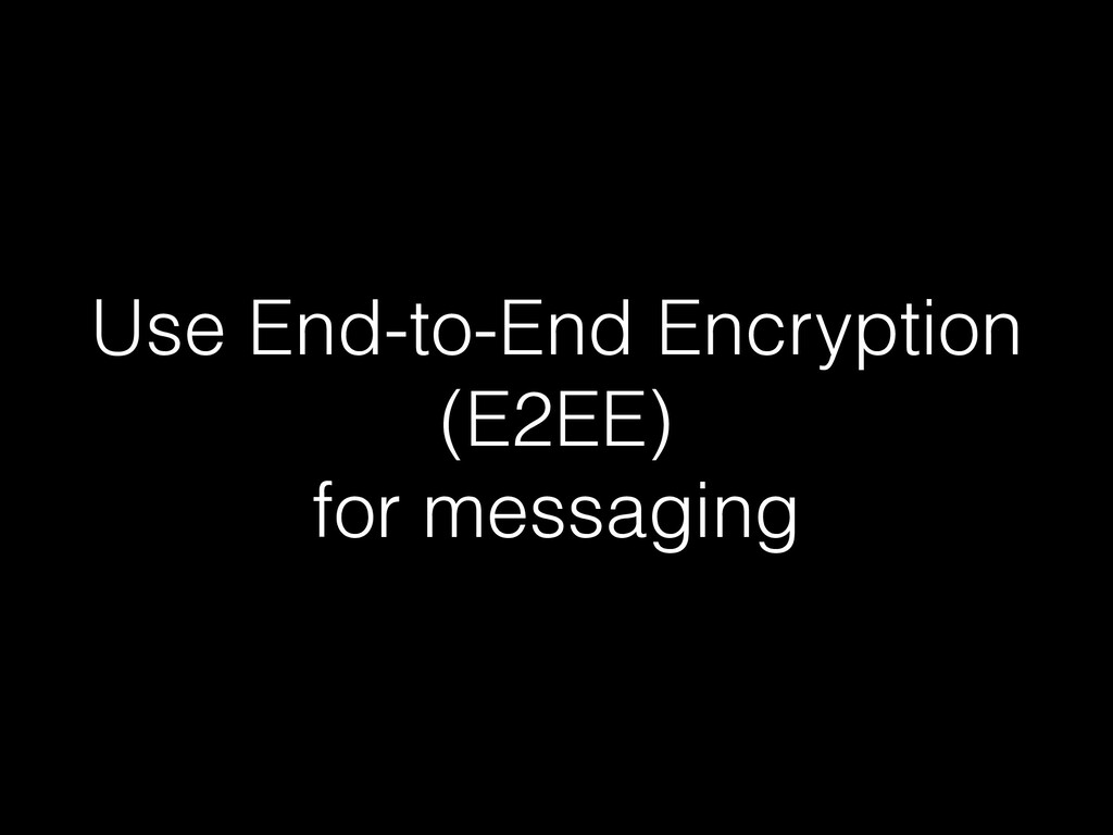 Use End-to-End Encryption (E2EE) for messaging