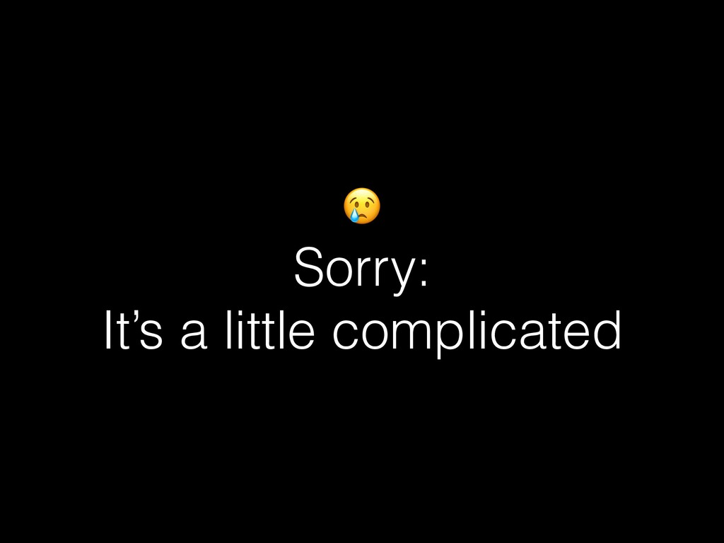 Sorry: It's a little complicated