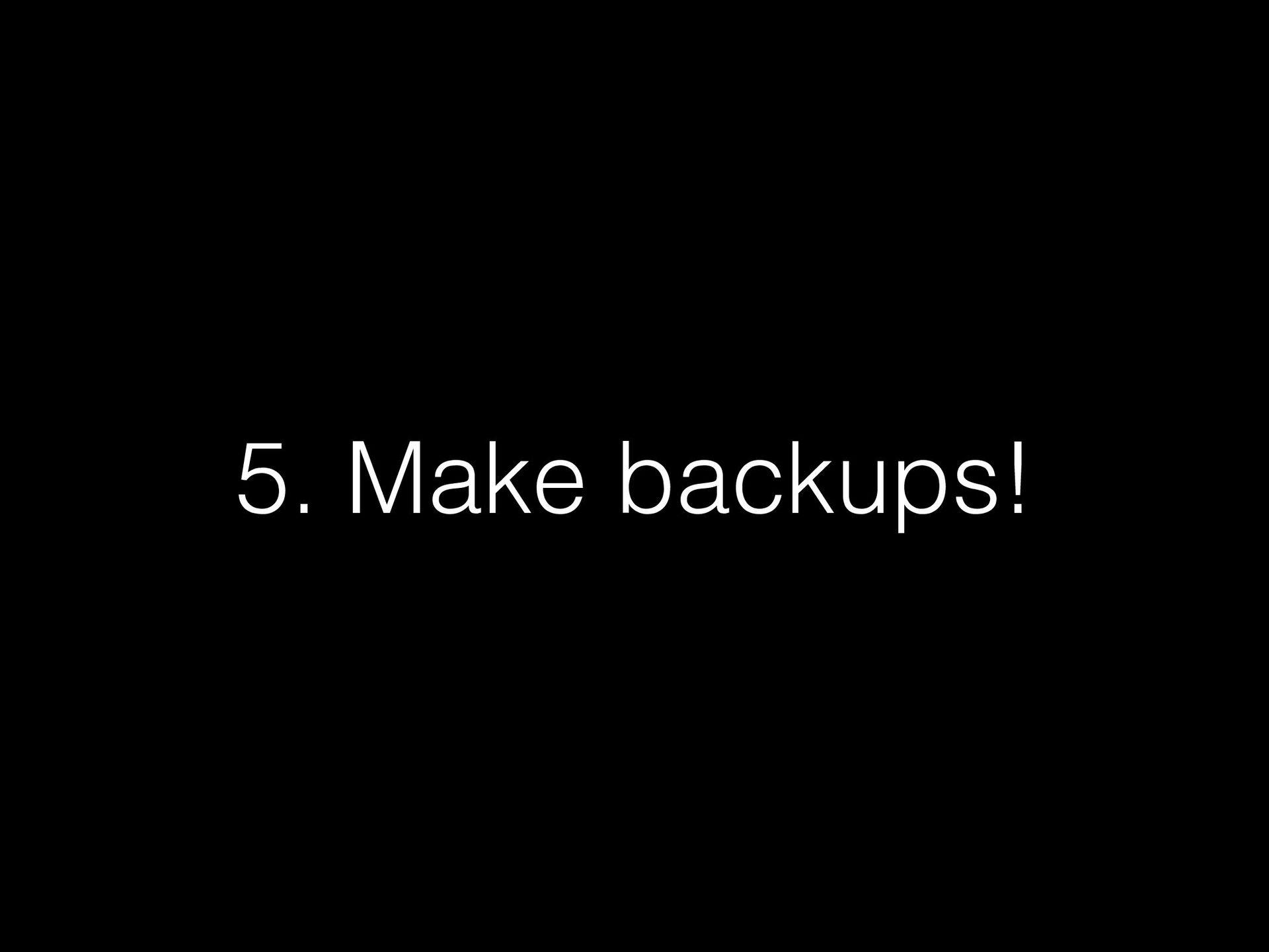 5. Make backups!