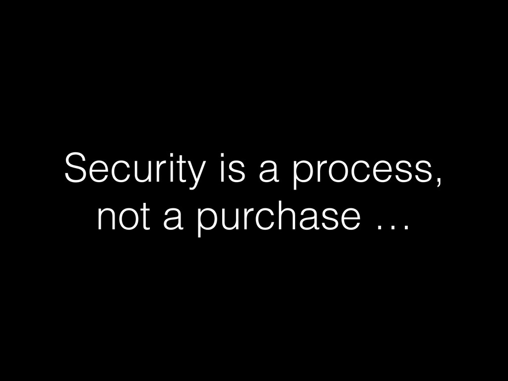 Security is a process, not a purchase …