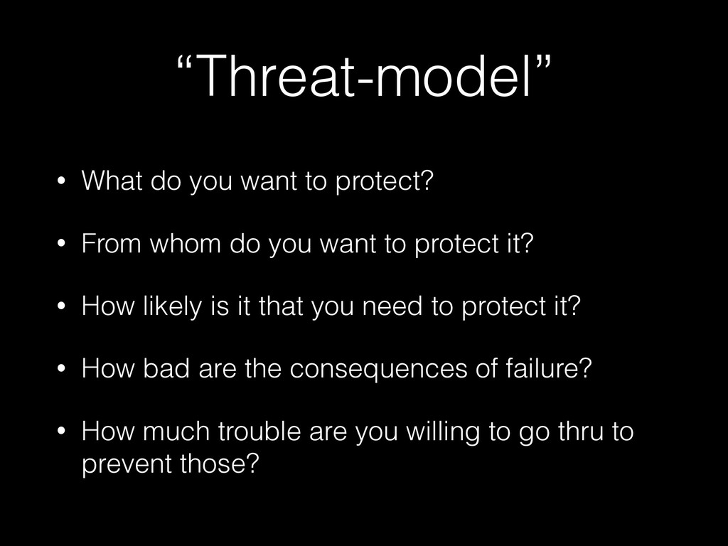 """""""Threat-model"""" • What do you want to protect? •..."""