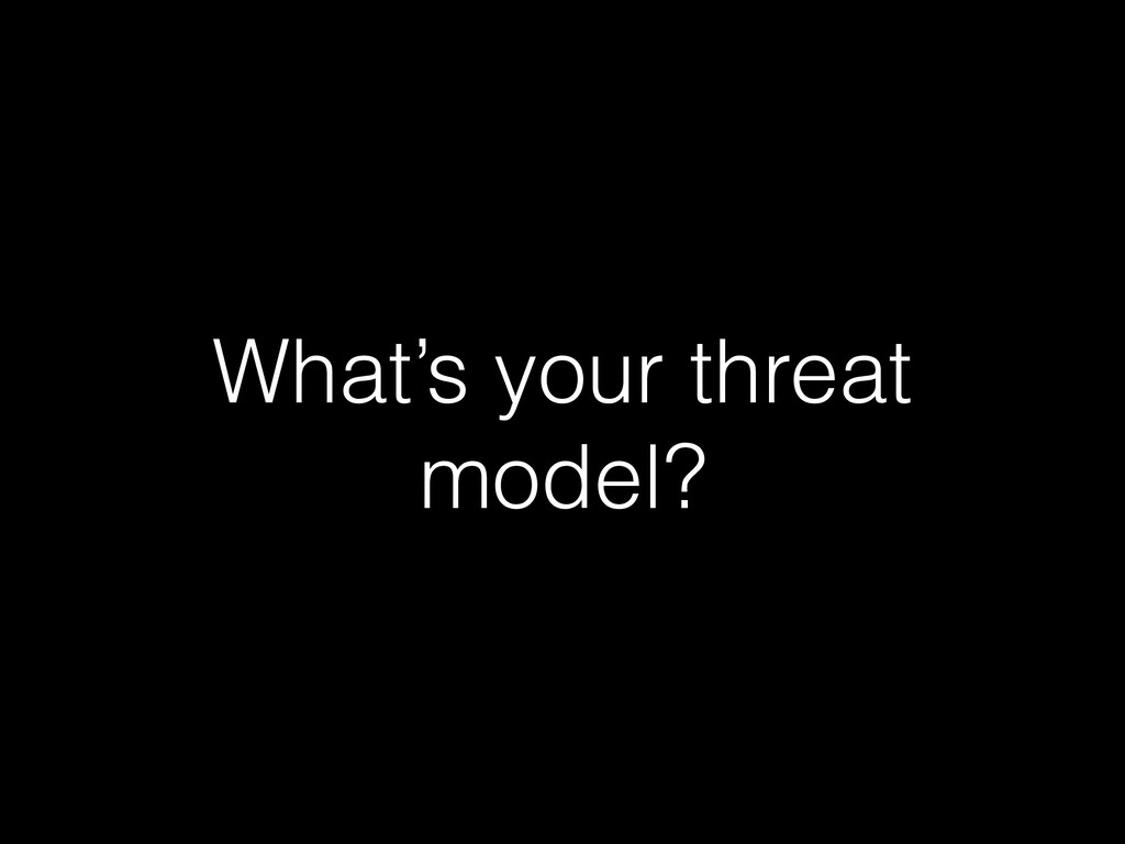 What's your threat model?