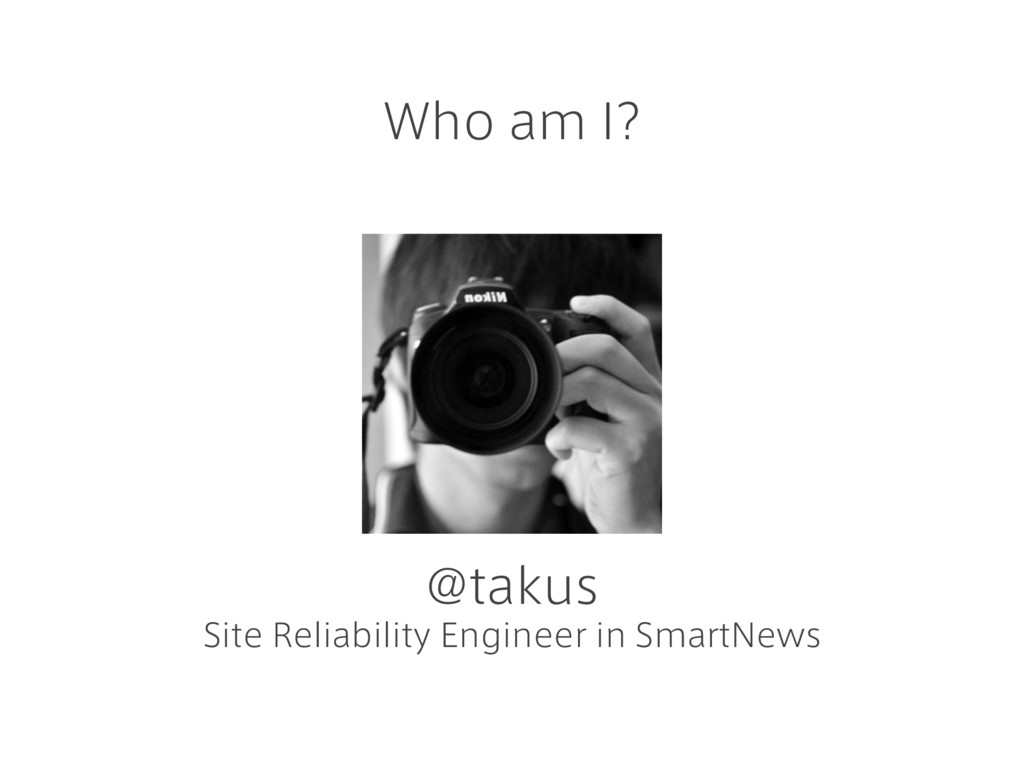 Who am I? @takus Site Reliability Engineer in S...