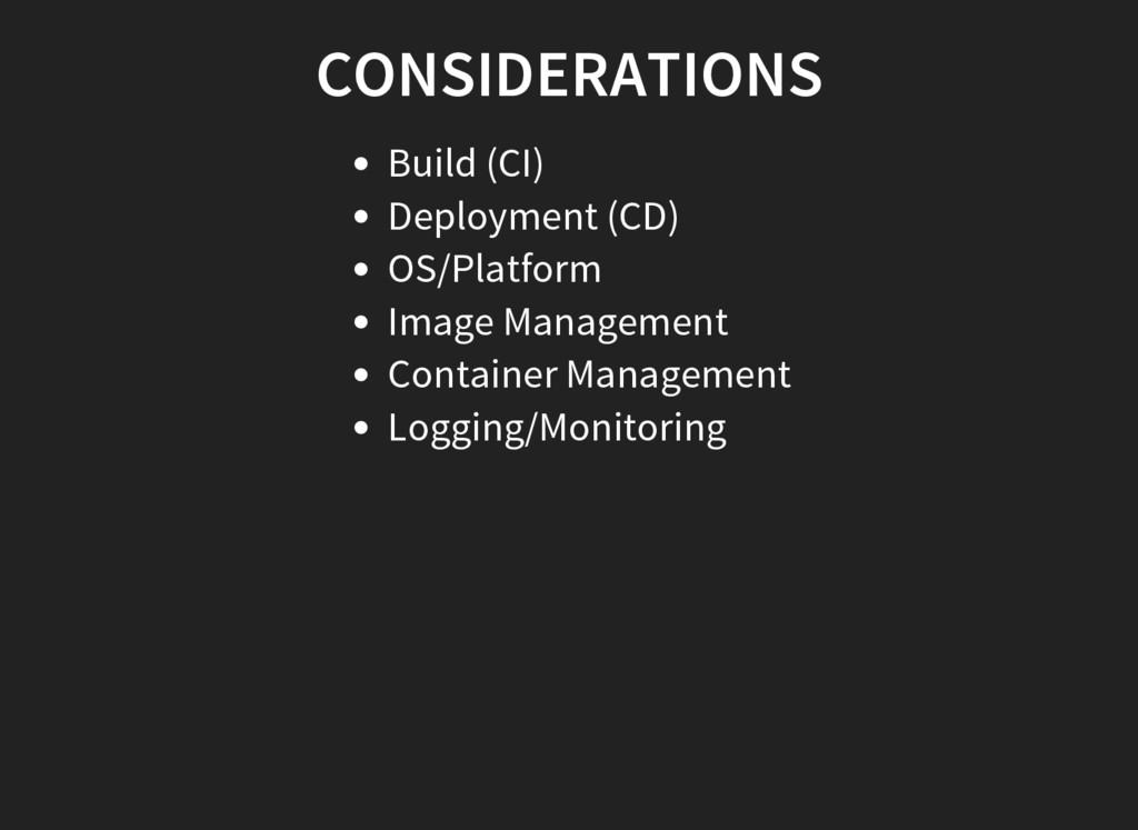 CONSIDERATIONS Build (CI) Deployment (CD) OS/Pl...