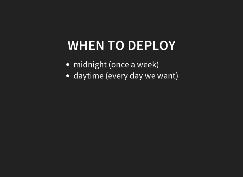 WHEN TO DEPLOY midnight (once a week) daytime (...