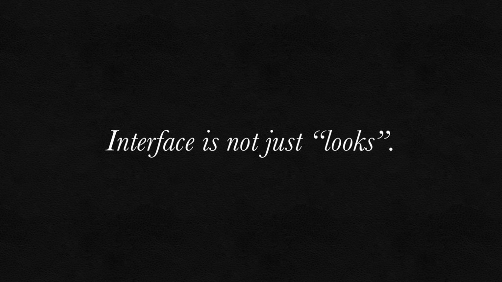 """Interface is not just """"looks""""."""