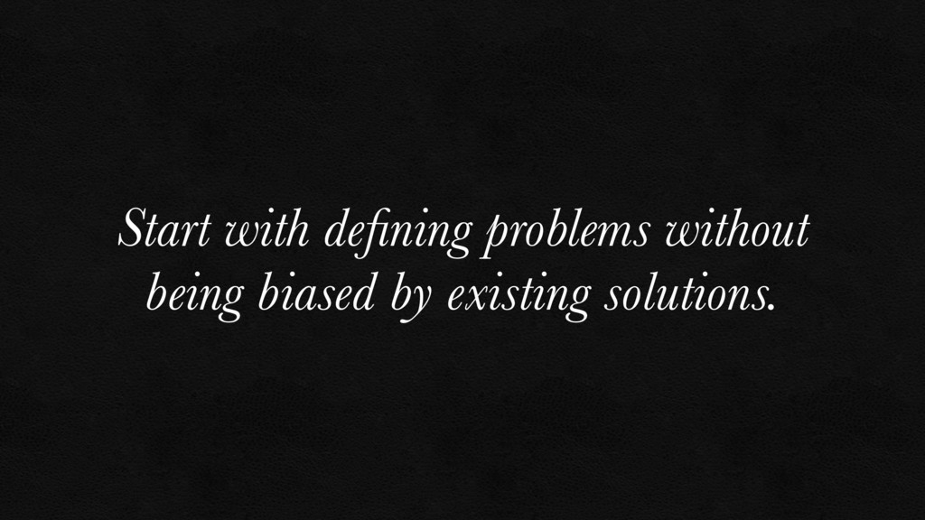 Start with defining problems without being biase...