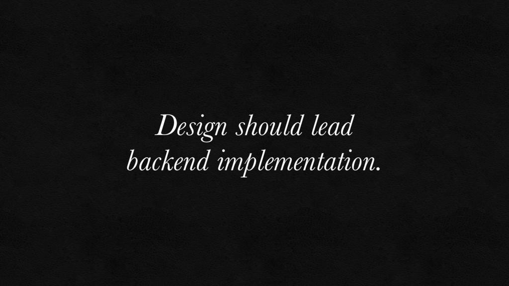Design should lead backend implementation.