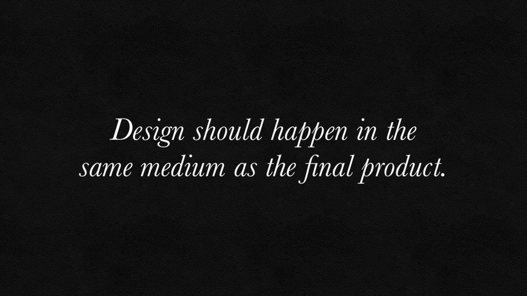 Design should happen in the same medium as the ...
