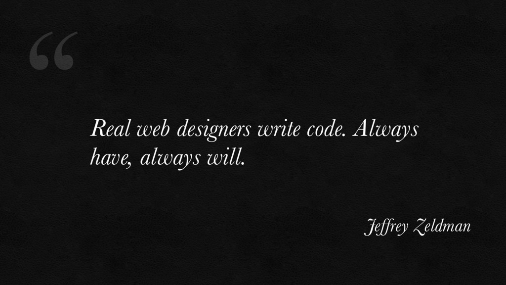 """"""" Real web designers write code. Always have, a..."""