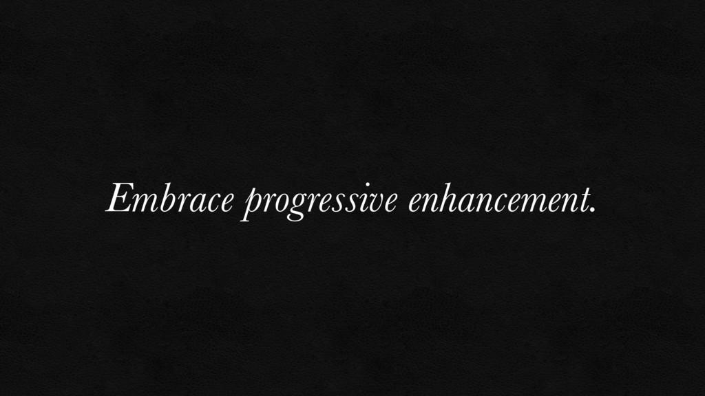 Embrace progressive enhancement.