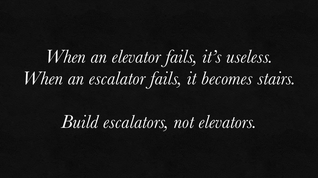When an elevator fails, it's useless. When an e...
