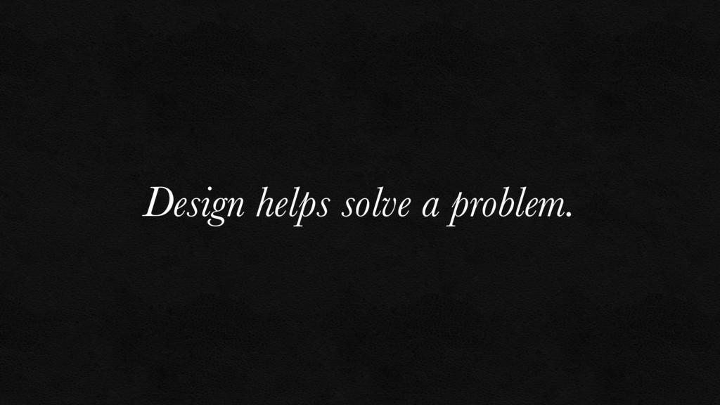 Design helps solve a problem.