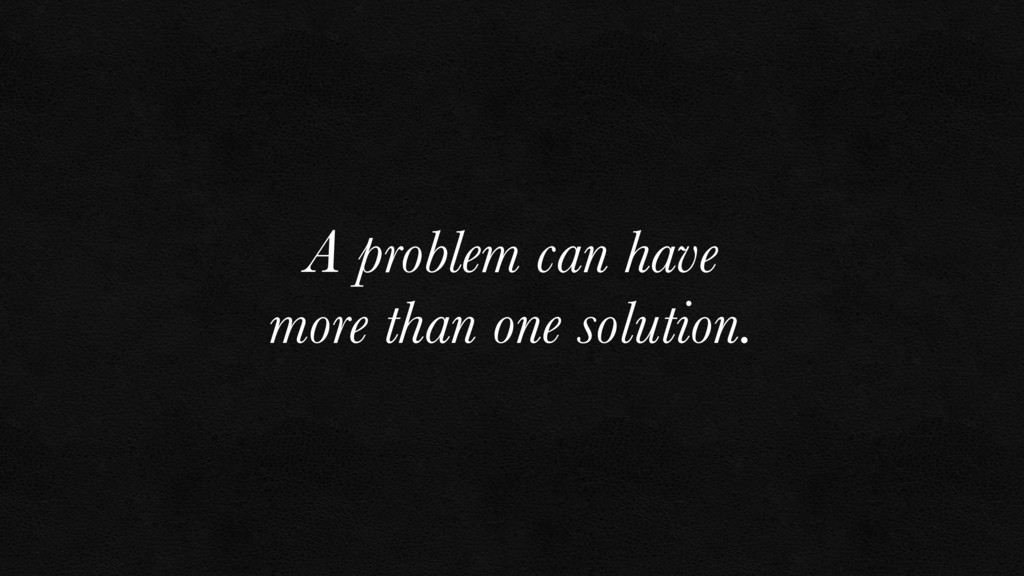 A problem can have more than one solution.