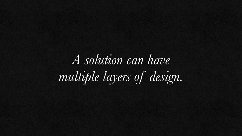 A solution can have multiple layers of design.